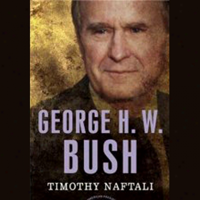 George H. W. Bush: The American President Series: The 41st President, 1989-1993 (unabridged)