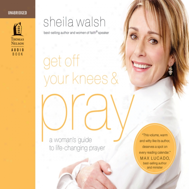 Get Off Your Knees And Pray: A Woman's Guide To Life-changing Prayer (unabridged)
