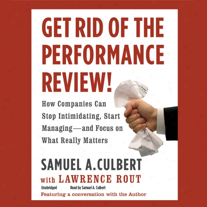 Get Rid Of The Performance Review!: How Companiees Can Stop Intimidating, Start Managing - And Focus On What Really Matteds (unabridged)