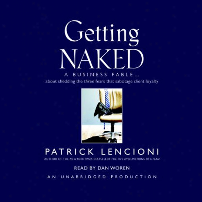 Getting Naked: A Business Fable About Shedding The Three Fears That Sabotage Client Loyalty (unabridged)