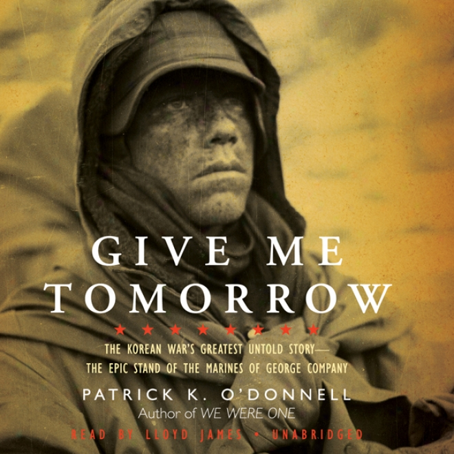 Give Me Tomorrow: The Korean War's Greatest Untold Story - The Epic Stand Of The Marines Of George Company (unabridged)