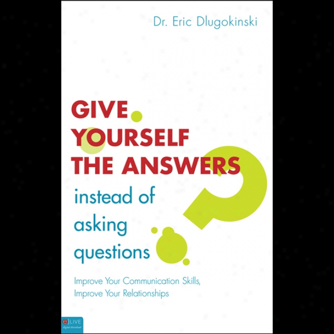 Give Yourself The Answers Instead Of Asking Questions (unabridged)