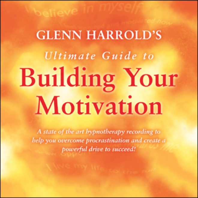 Glenn Harrold's Ultimate Guide To Building Your Motivation