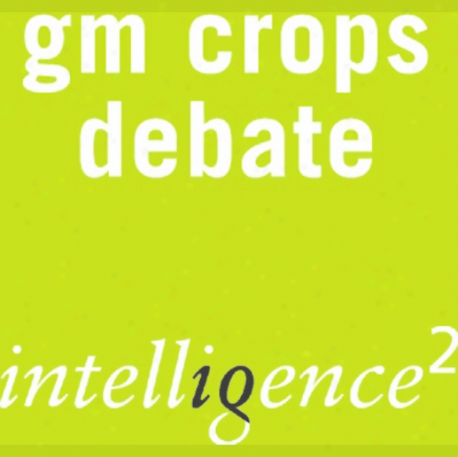 Gm Crops Are Good For Us: An Intelligence Squared Debate