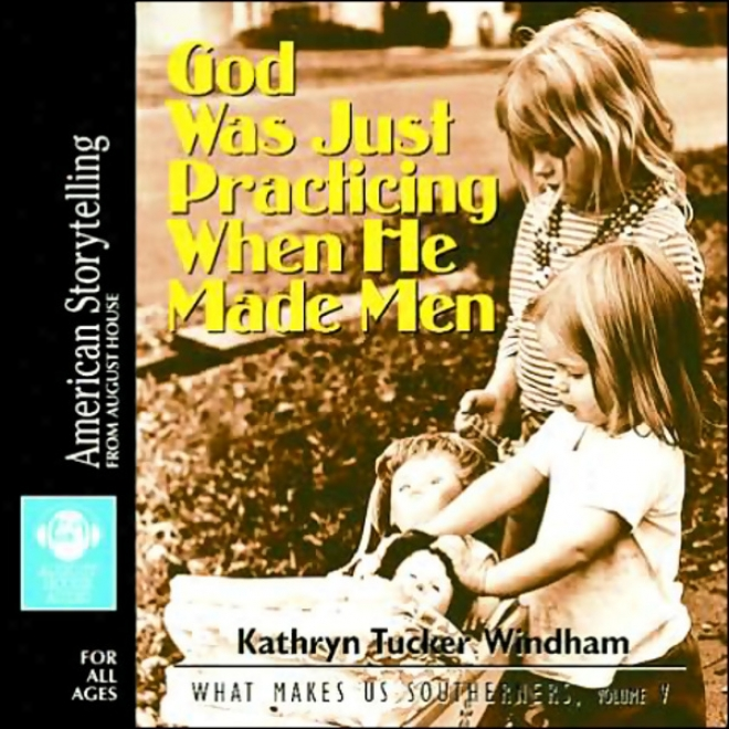 God Was Exactly Practicing When He Made Men: What Mames Us Southerners, Volume V