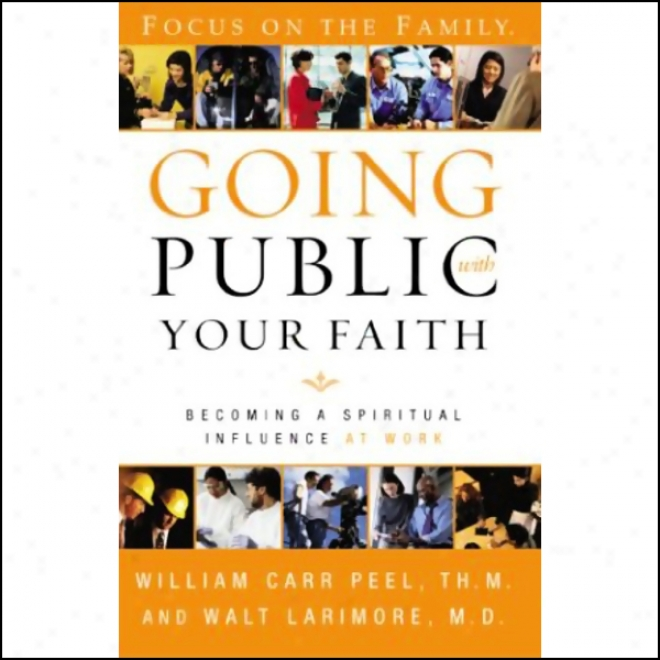 Going Public With Your Faith: Becoming A Spritual Influence At Work