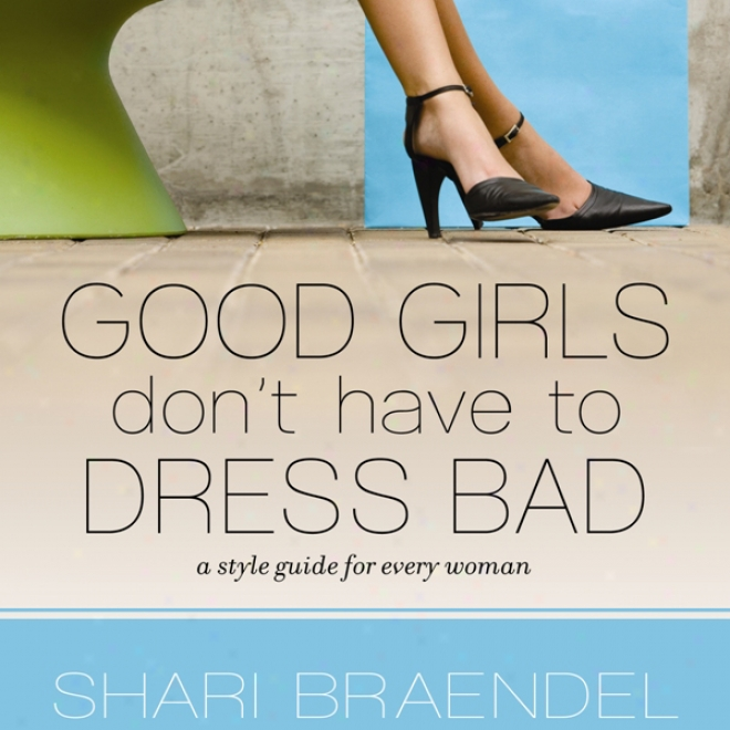 Good Girls Don't Have To Dress Bad: A Style Guide For Every Woman (unabridged)