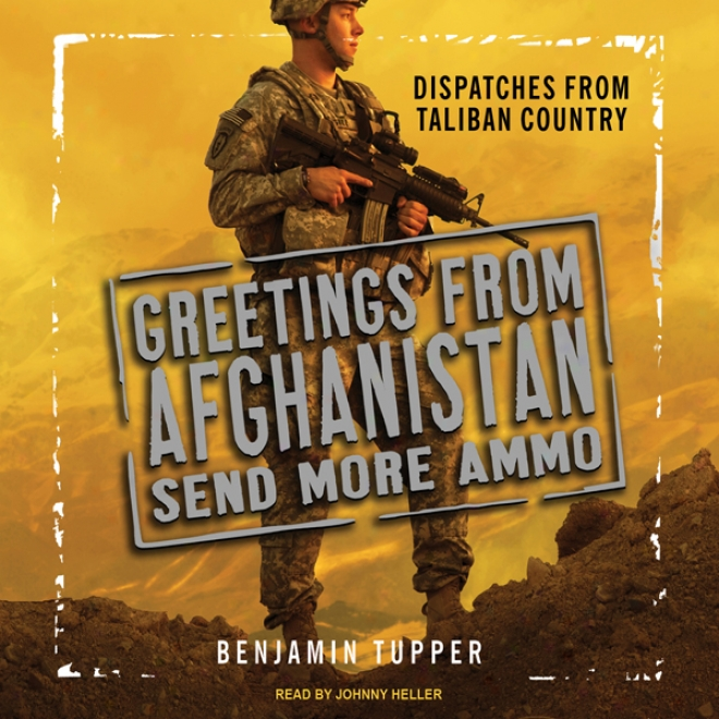 Greetings From Afghanistan, Send Mlre Ammo: Dispatches From Taliban Country (unabtidged)