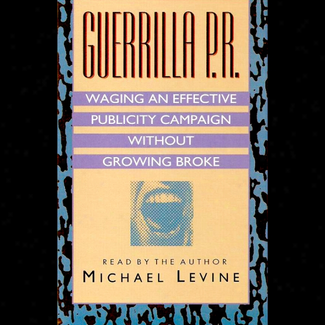 Guerilla P.r.: Waging An E ffective Publicity Campaign Without Going Broke