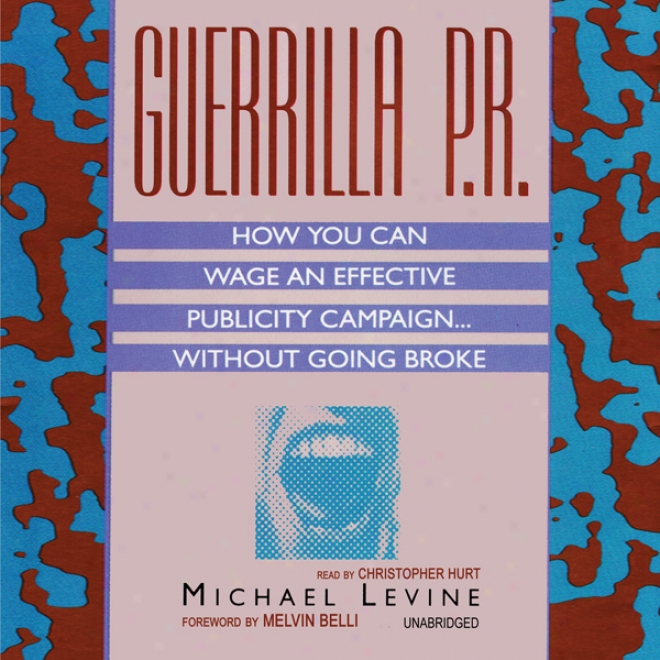 Guerrilla P.r.: How You Can Wage An Effective Publicity Campaign...without Going Broke (unabridged)