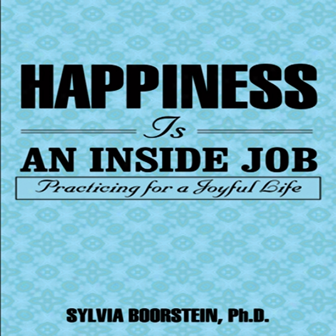 Happiness Is An Inside Job: Practiding For A Joyful Life (unabridged)