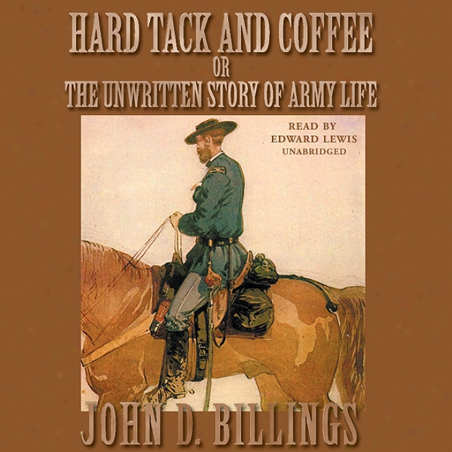 Hard Tack And Coffee: Or, The Unwritten Story Of Army Life (unabridged)