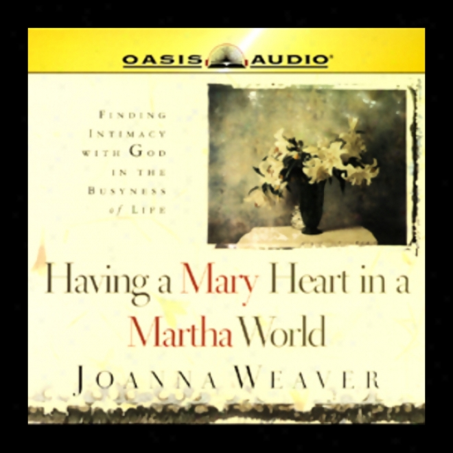 Having A Mary Disposition In A Martha World: Finding Intimacy With God In The Busyness Of Life (unabridged)