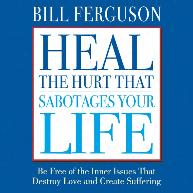 Heal The Hurt That Sabotages Your Life (unabridged)