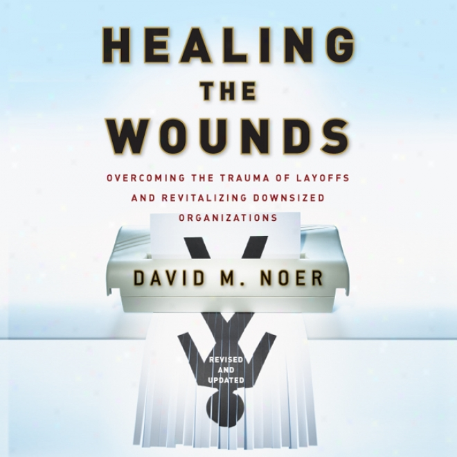 Healing The Wounds: Overcoming Layoffs And Revitalizing Organizations, Revised And Updated (unabridged)