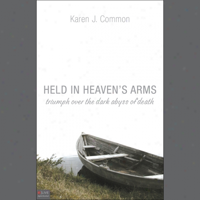 Held In Heaven's Arms: Triumph Over The Dark bAyss Of Death