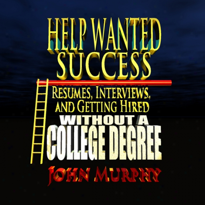 Help Wanted Success Series: Resumes, Interviews And Getting Hired Out of A College Degree (unabridged)
