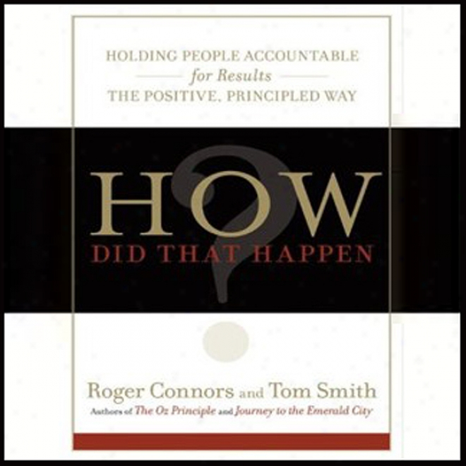How Did That Happen?: Holding People Accountable For Results The Positive, Principled Way (unabridged)