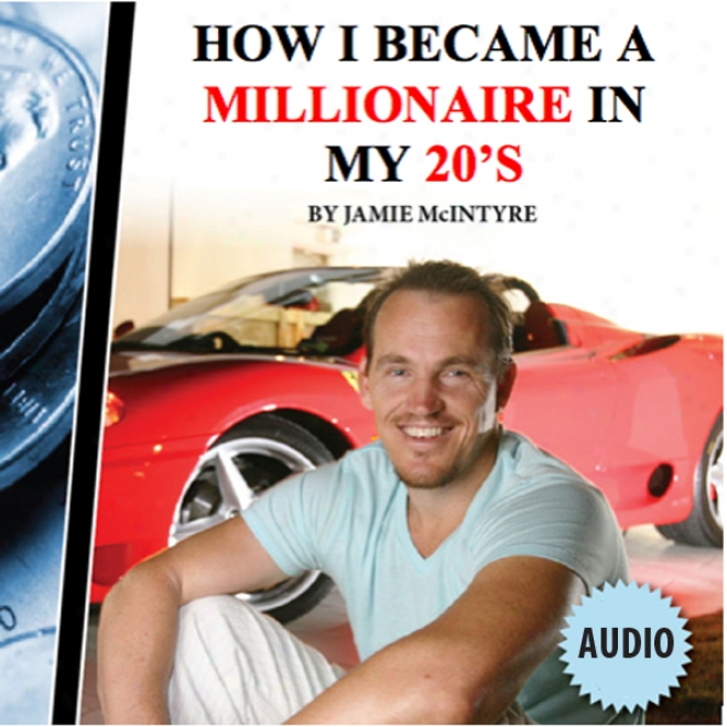 How I Became A Millionaire In My 20s (unabridged)