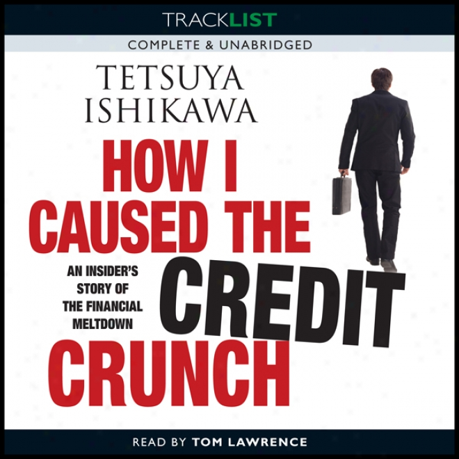 How I Caused The Credit Crunch: An Insider's Story Of The Financial Meltdown (unabridged)