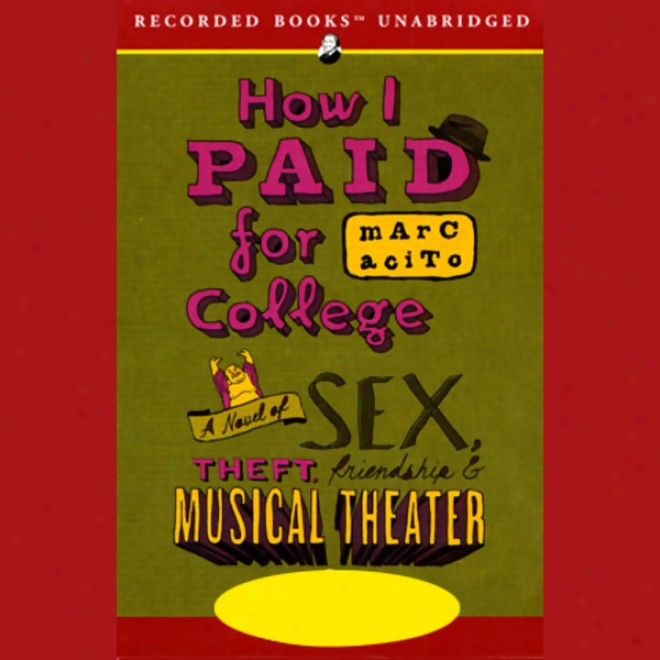 How I Paid For College: A Novel Of Sex, Theft, Friendship, And Musical Theater (unabridged)