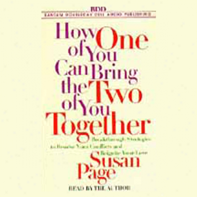 How One Of You Can Bring The Two Of You Together: Resolve Ykur Conflicts And Reignite Your Love