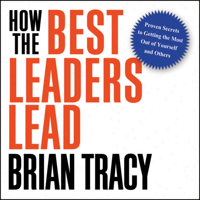 How The Best Leaders Lead: Proven Secrets To Getting The Most Out Of Yourself Ad Others (unabridged)