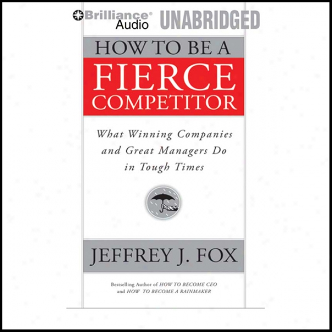 How To Be A Fierce Competitor: What Winning Companies AndG reat Managers Do In Tough Times (unabridged)