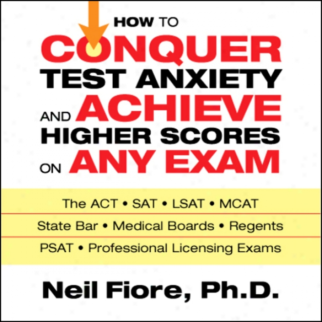 How To Conquer Test Anxiety And Achieve Higher Scores On Any Exam (unabridged)