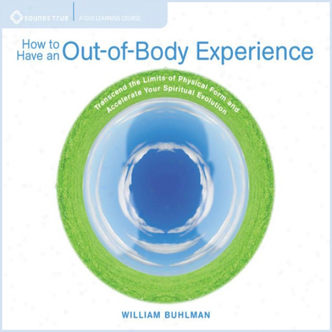 How To Possess An Out Of Body Experience: Transcend The Limits Of Physical Form And Accelerate Your Spritual Evolution