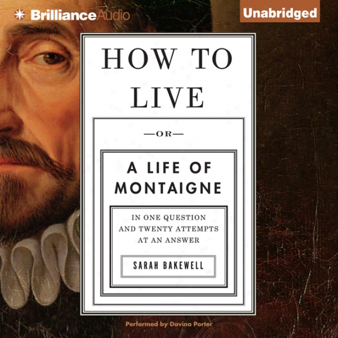 How To Live: Or A Lfe Of Montaigne In One Question And Twenty Attempts At An Answer (unabridged)