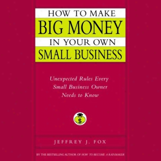 How To Make Big Money In Your Own Little Business: Unexpected Rules Every Small Business Owner Should Know