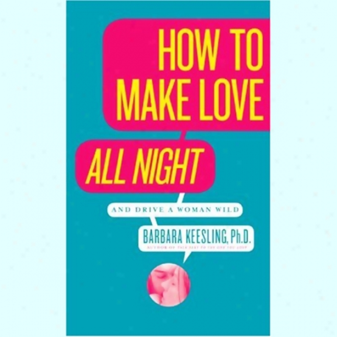 For what cause To Make Love All Night (and Drive A Woman Wild)