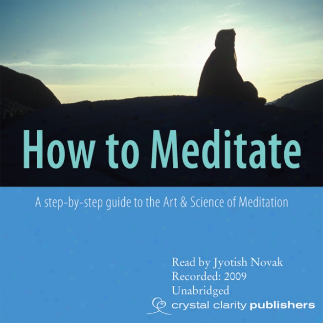 How To Meditate: A Step-by-step Guide To The Art & Science Of Meditation (unabridged)