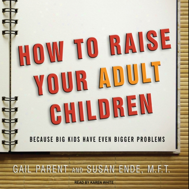 How To Raise Your Adult Children: Because Big Kids Have Even Bigger Problems (unabridged)