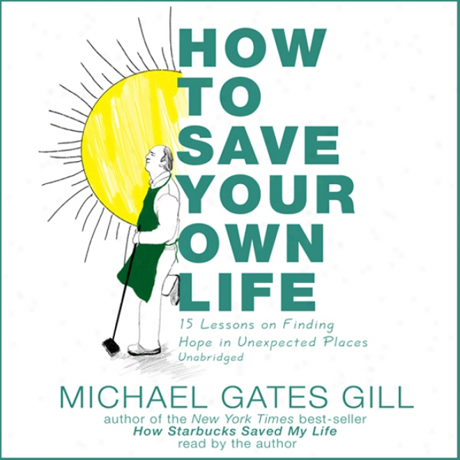 How To Save Your Own Life: 15 Lessons On Finding Hope Im Unexpected Places (unabridged)