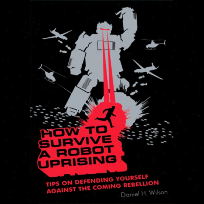 How To Survive A Robot Uprising: Tips On Defending Yourself Against The Coming Rebellion (unabridged)