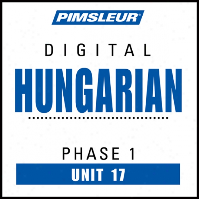 Hungarian Appearance 1, Unit 17: Learn T0 Speak And Understand Hungarian With Pimsleur Languzge Programs