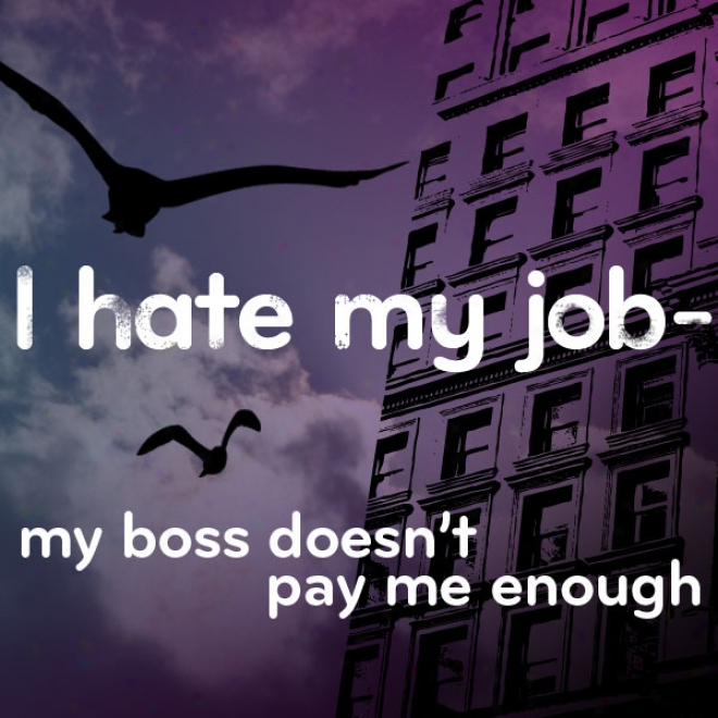 I Hate My Job: My Boss Doesn't Pay Me Enough (unabridged)