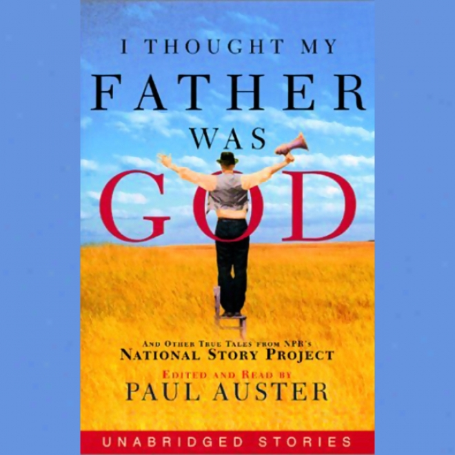 I Thought My Father Was God: And Other True Tales From Npr's National Story Project (unabridged)