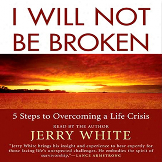 I Will Not Be Broken: Five Steps To Overcoming A Animated existence Crisis (unabridged)