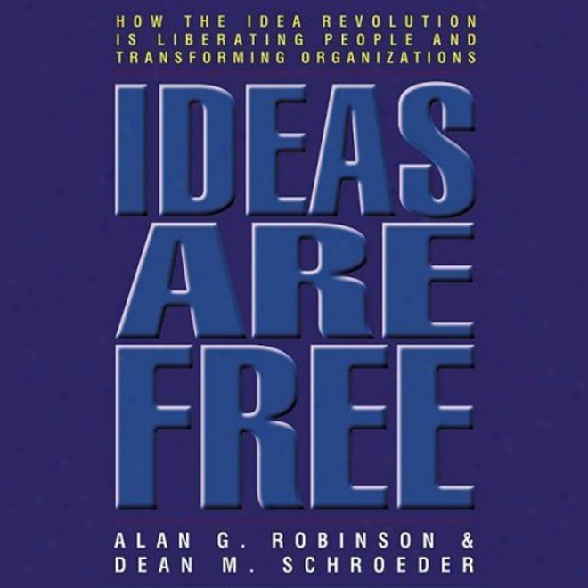 Ideas Are Free: How The Idea Revolution Is Liberating People And Transforming Organizations (unabridged)