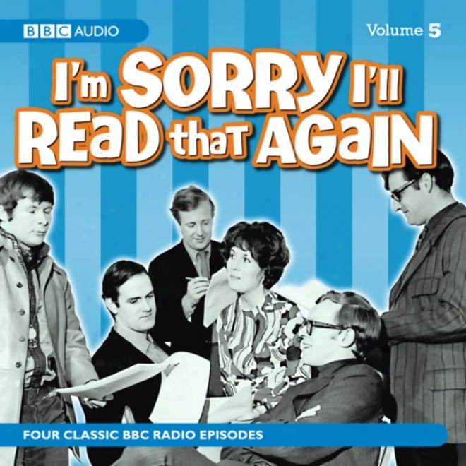 I'm Sorry I'll Read Tuat Agaiin: Volume Five