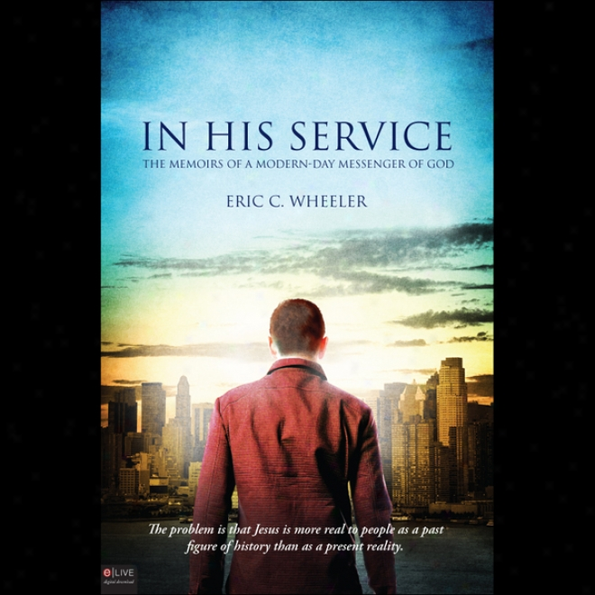 In His Service: The Memoirs Of A Modern-day Messenger Of God (unabridged)