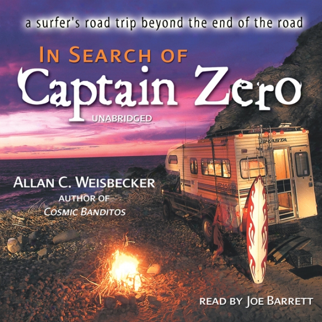In Search Of Captain Zero: A Surfer's Road Trip Beyond The End Of The Road (unabridged)