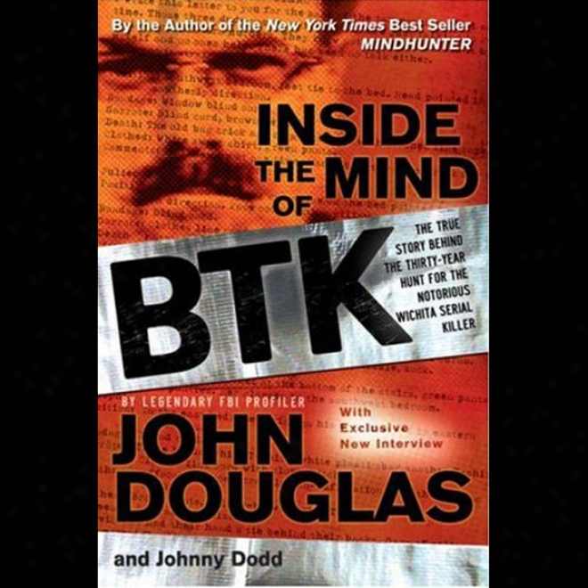 Inside The Mind Of Btk: The True Story Behind The Thirty-year Hunt For The Notorious Wichita Serial Killer (unabridged)