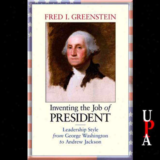 Inventing The Job Of President: Leadership Title From George Washington To Andrew Jackson (unabridged)