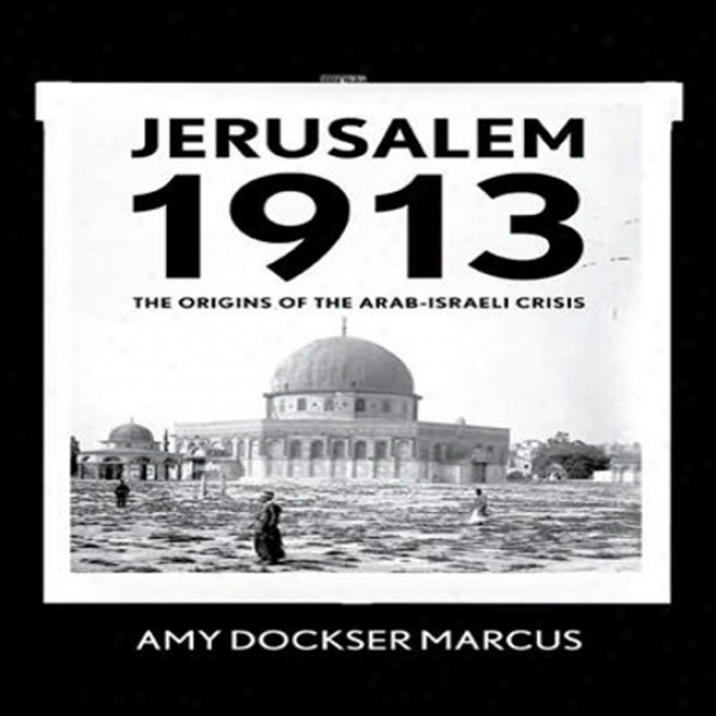 Jerusalem 1913: The Origins Of The Arab-israeli Conflict (unabridged)