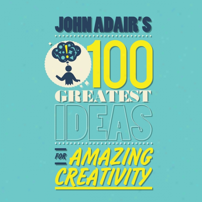 John Adair'ss1 00 Greatest Ideas For Amazing Creativity (unabridged)