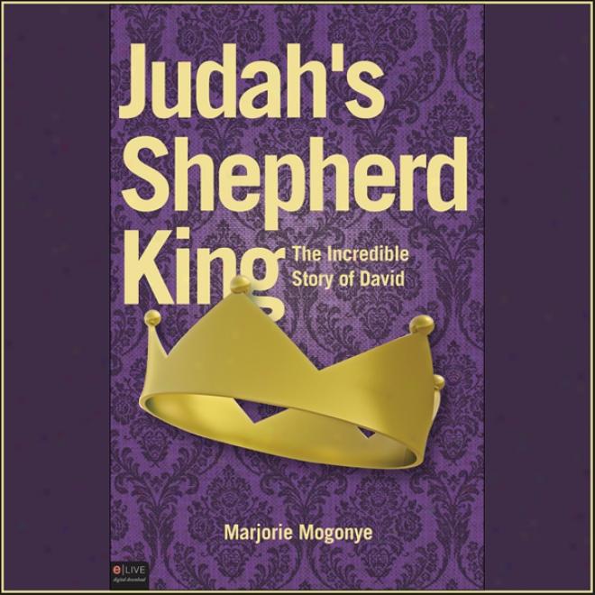 Judah's Shepherd King: Thhe Incredible Story Of Davvid